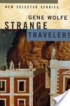 Strange Travelers: New Selected Stories - Gene Wolfe
