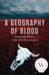 A Geography of Blood: Unearthing Memory from a Prairie Landscape - Candace Savage