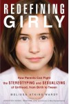 Redefining Girly: How Parents Can Fight the Stereotyping and Sexualizing of Girlhood, from Birth to Tween - Melissa Atkins Wardy, Jennifer Siebel Newsom