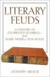Literary Feuds: A Century Of Celebrated Quarrels  From Mark Twain To Tom Wolfe - Anthony Arthur