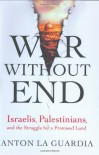 War Without End: Israelis, Palestinians, and the Struggle for a Promised Land - Anton La Guardia