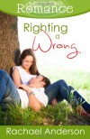 Righting a Wrong (a Ripple Effect Romance Novella, Book 3) - Rachael Anderson