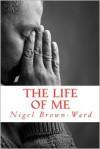 The Life of Me - Nigel D. Brown-Ward