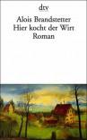 Hier kocht der Wirt: Roman - Alois Brandstetter