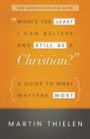 What's the Least I Can Believe and Still Be a Christian? New Edition With Study Guide: A Guide to What Matters Most - Martin Thielen