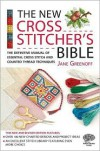 The New Cross Stitcher's Bible: The Definitive Manual of Essential Cross Stitch and Counted Thread Techniques - Jane Greenoff