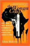 The Wonga Coup: Guns, Thugs and a Ruthless Determination to Create Mayhem in an Oil-Rich Corner of Africa - Adam  Roberts
