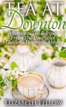 Tea at Downton - Afternoon Tea Recipes From The Unofficial Guide to Downton Abbey (Downton Abbey Tea Books) - Elizabeth Fellow