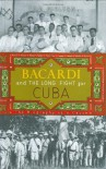 Bacardi and the Long Fight for Cuba: The Biography of a Cause - Tom Gjelten