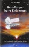 Bestellungen beim Universum. Ein Handbuch zur Wunscherfüllung - Bärbel Mohr