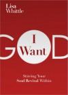 I Want God: The Thrill of an Untamed Faith - Lisa Whittle