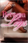 Between My Legs a novella - Junnita Jackson