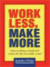 Work Less, Make More: Stop Working So Hard and Create the Life You Really Want! (MP3 Book) - Jennifer White, Johanna Ward