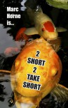 2 Short 2 Take Short - Marc Horne
