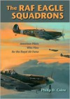 The RAF Eagle Squadrons: American Pilots Who Flew for the Royal Air Force - Philip D. Caine