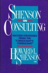 Shenson on Consulting: Success Strategies from the ``Consultant's Consultant'' - Howard L. Shenson