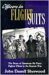 Officers in Flight Suits: The Story of American Air Force Fighter Pilots in the Korean War - John D. Sherwood
