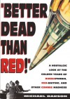 Better Dead Than Red: Nostalgic Look at Russiaphobia Red-Baiting, and Other Commie Madness - Michael Barson