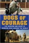 Dogs of Courage: The Heroism and Heart of Working Dogs Around the World - Lisa Rogak