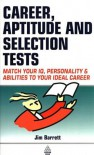 Career, Aptitude and Selection Tests: Match Your IQ, Personality and Abilities to Your Ideal Career - Jim Barrett