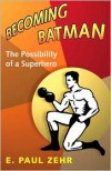 Becoming Batman: The Possibility of a Superhero - E. Paul Zehr