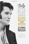 Baby, Let's Play House: Elvis Presley and the Women Who Loved Him - Alanna Nash