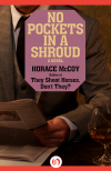 No Pockets in a Shroud: A Novel - Horace McCoy