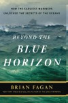 Beyond the Blue Horizon: How the Earliest Mariners Unlocked the Secrets of the Oceans - Brian Fagan