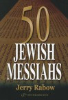 50 Jewish Messiahs: The Untold Life Stories of 50 Jewish Messiahs Since Jesus and How They Changed the Jewish, Christian, and Muslim Worlds - Jerry Rabow