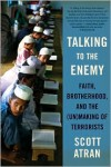 Talking to the Enemy: Faith, Brotherhood, and the (Un)Making of Terrorists - Scott Atran