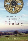 Lindsey: The Archaeology of an Anglo-Saxon Kingdom - Kevin Leahy