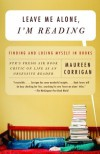 Leave Me Alone, I'm Reading: Finding and Losing Myself in Books - Maureen Corrigan