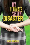 My Ultimate Sister Disaster: A Novel - Jane Mendle