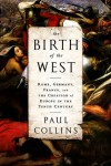 The Birth of the West: Rome, Germany, France, and the Creation of Europe in the Tenth Century - Paul  Collins