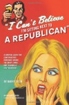 I Can't Believe I'm Sitting Next to a Republican: A Survival Guide for Conservatives Marooned Among the Angry, Smug, and Terminally Self-Righteous - Harry Stein