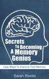 Secrets To Becoming A Memory Genius: Easy Ways To Improve Your Memory (Brain Improvement, Memory, Memory Improvement, Self-Help, Memory Improvement Techniques, Memory Training) - Sarah Riedel