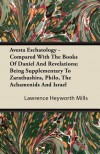 Avesta Eschatology - Compared with the Books of Daniel and Revelations; Being Supplementary to Zarathushira, Philo, the Achamenids and Israel - Lawrence Heyworth Mills