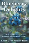 Blueberry Delights Cookbook: A Collection of Blueberry Recipes (Cookbook Delights Series) - Karen Jean Matsko Hood