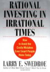 Rational Investing in Irrational Times: How to Avoid the Costly Mistakes Even Smart People Make Today - Larry E. Swedroe