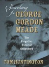 Searching for George Gordon Meade: The Forgotten Victor of Gettysburg - Tom Huntington