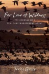 For Love of Wildness: The Journal of A U.S. Game Management Agent - Terry Grosz