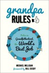 Grandpa Rules: Notes on Grandfatherhood, the World's Best Job - Michael Milligan, Bill Cosby, Renee Reeser Zelnick
