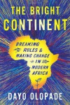 The Bright Continent: Breaking Rules and Making Change in Modern Africa - Dayo Olopade