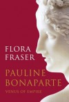 Pauline Bonaparte: Venus of Empire - Flora Fraser