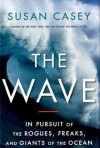 The Wave: In Pursuit of the Rogues, Freaks and Giants of the Ocean - Susan Casey