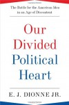 Our Divided Political Heart: The Battle for the American Idea in an Age of Discontent - E.J. Dionne