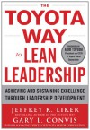The Toyota Way to Lean Leadership: Achieving and Sustaining Excellence Through Leadership Development - Jeffrey K. Liker, Gary L. Convis