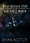 What Neither Star Nor Sun Shall Waken - Ryan Notch