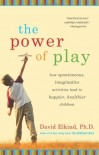 Power of Play: How Spontaneous, Imaginative Activities Lead to Happier, Healthier Children - David Elkind