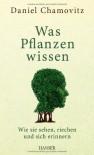 Was Pflanzen wissen: Wie sie sehen, riechen und sich erinnern - Daniel Chamovitz